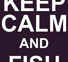 Keep Calm And Fish On by fashionera