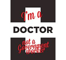 I'M A DOCTOR, NOT A GOVERNMENT WORKER. Photographic Print