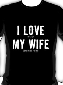 I LOVE it when MY WIFE let me go fishing. T-Shirt