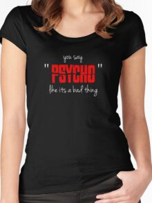 """You say """"psycho"""" like its a bad thing Women's Fitted Scoop T-Shirt"""
