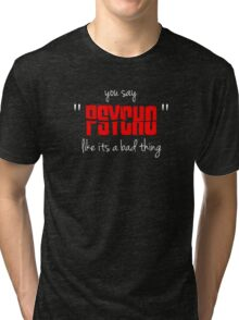"You say ""psycho"" like its a bad thing Tri-blend T-Shirt"