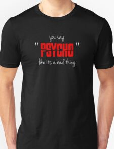 "You say ""psycho"" like its a bad thing Unisex T-Shirt"