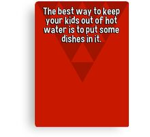 The best way to keep your kids out of hot water is to put some dishes in it. Canvas Print