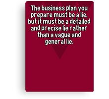 The business plan you prepare must be a lie' but it must be a detailed and precise lie rather than a vague and general lie. Canvas Print