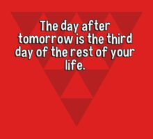 The day after tomorrow is the third day of the rest of your life.  by margdbrown