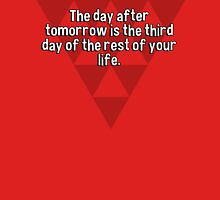 The day after tomorrow is the third day of the rest of your life.  T-Shirt