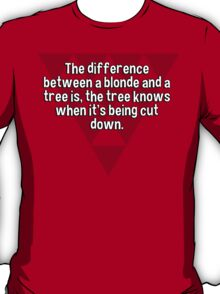 The difference between a blonde and a tree is' the tree knows when it's being cut down. T-Shirt