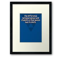 The difference between genius and stupidity is that genius has its limits. Framed Print