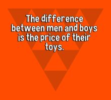 The difference between men and boys is the price of their toys. by margdbrown