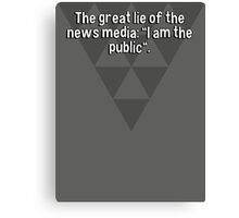 "The great lie of the news media: ""I am the public"". Canvas Print"