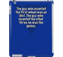 The guy who invented the first wheel was an idiot. The guy who invented the other three' he was the genius.  iPad Case/Skin