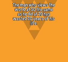 The man who views the world at 50 the same as he did at 20 has wasted 30 years of his life. T-Shirt