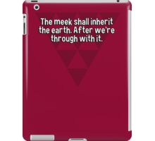 The meek shall inherit the earth. After we're through with it. iPad Case/Skin