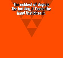 The noblest of dogs is the hot dog' it feeds the hand that bites it.  T-Shirt