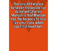 The only difference between the people I've dated and Charles Manson is that Manson has the decency to look like a nut case when you first meet him.  Photographic Print