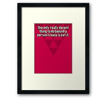 The only really decent thing to do behind a person's back is pat it. Framed Print