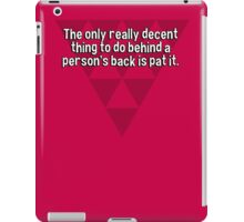 The only really decent thing to do behind a person's back is pat it. iPad Case/Skin