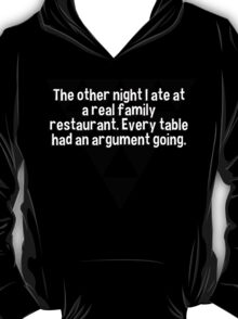 The other night I ate at a real family restaurant. Every table had an argument going. T-Shirt