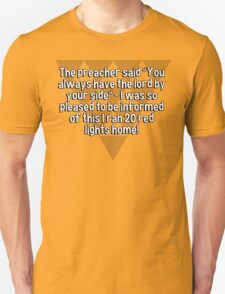 """The preacher said """"You always have the lord by your side"""" - I was so pleased to be informed of this I ran 20 red lights home!  T-Shirt"""