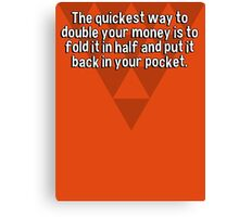 The quickest way to double your money is to fold it in half and put it back in your pocket. Canvas Print