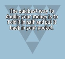 The quickest way to double your money is to fold it in half and put it back in your pocket. by margdbrown