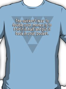 The quickest way to double your money is to fold it in half and put it back in your pocket. T-Shirt