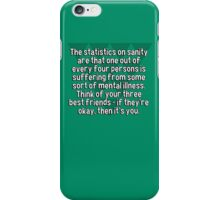 The statistics on sanity are that one out of every four persons is suffering from some sort of mental illness. Think of your three best friends - if they're okay' then it's you. iPhone Case/Skin