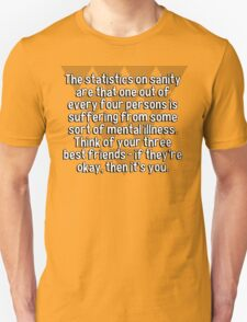 The statistics on sanity are that one out of every four persons is suffering from some sort of mental illness. Think of your three best friends - if they're okay' then it's you. T-Shirt