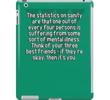 The statistics on sanity are that one out of every four persons is suffering from some sort of mental illness. Think of your three best friends - if they're okay' then it's you. iPad Case/Skin