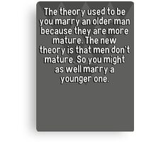 The theory used to be you marry an older man because they are more mature. The new theory is that men don't mature. So you might as well marry a younger one. Canvas Print