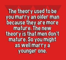 The theory used to be you marry an older man because they are more mature. The new theory is that men don't mature. So you might as well marry a younger one. T-Shirt