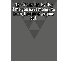 The trouble is' by the time you have money to burn' the fire has gone out. Photographic Print