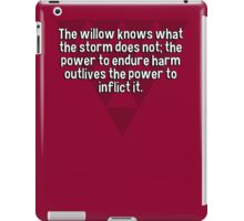 The willow knows what the storm does not; the power to endure harm outlives the power to inflict it. iPad Case/Skin