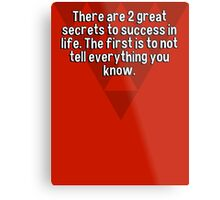 There are 2 great secrets to success in life. The first is to not tell everything you know. Metal Print
