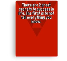 There are 2 great secrets to success in life. The first is to not tell everything you know. Canvas Print
