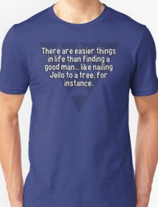 There are easier things in life than finding a good man... like nailing Jello to a tree' for instance. T-Shirt
