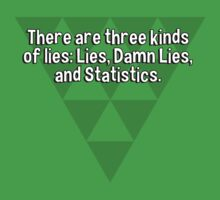 There are three kinds of lies: Lies' Damn Lies' and Statistics. by margdbrown