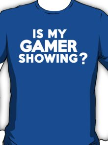 Is my gamer showing? T-Shirt