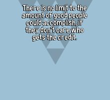 There is no limit to the amount of good people could accomplish' if they don't care who gets the credit. T-Shirt