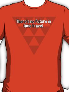There's no future in time travel. T-Shirt