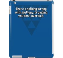 There's nothing wrong with gluttony' providing you don't overdo it. iPad Case/Skin