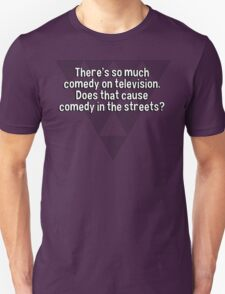 There's so much comedy on television. Does that cause comedy in the streets? T-Shirt