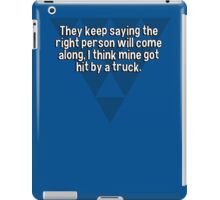 They keep saying the right person will come along' I think mine got hit by a truck. iPad Case/Skin