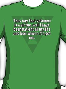 They say that patience is a virtue' well I have been patient all my life and look where it's got me. T-Shirt