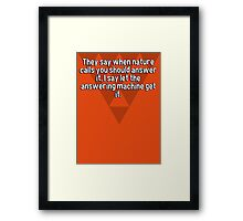 They say when nature calls you should answer it' I say let the answering machine get it.  Framed Print