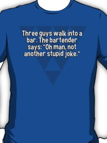 "Three guys walk into a bar. The bartender says: ""Oh man' not another stupid joke."" T-Shirt"