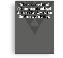 To be successful at fishing' you should get there yesterday' when the fish were biting. Canvas Print