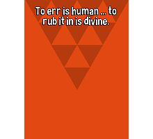 To err is human ... to rub it in is divine. Photographic Print