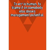 To err is human' to blame it on somebody else shows management potential. Photographic Print
