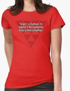 To err is human' to blame it on someone else is more human. T-Shirt